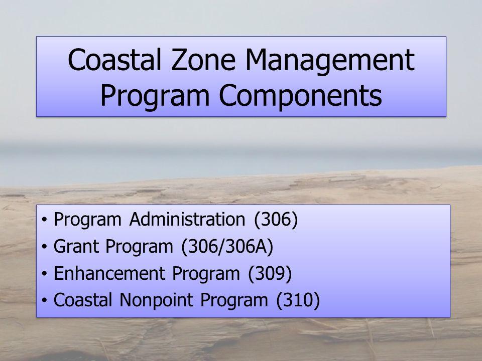 Coastal Zone Management Program Components Program Administration (306) Grant Program (306/306A) Enhancement Program (309) Coastal Nonpoint Program (310) Program Administration (306) Grant Program (306/306A) Enhancement Program (309) Coastal Nonpoint Program (310)