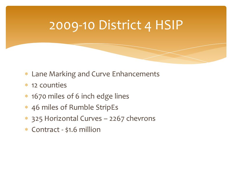  Lane Marking and Curve Enhancements  12 counties  1670 miles of 6 inch edge lines  46 miles of Rumble StripEs  325 Horizontal Curves – 2267 chevrons  Contract - $1.6 million 2009-10 District 4 HSIP
