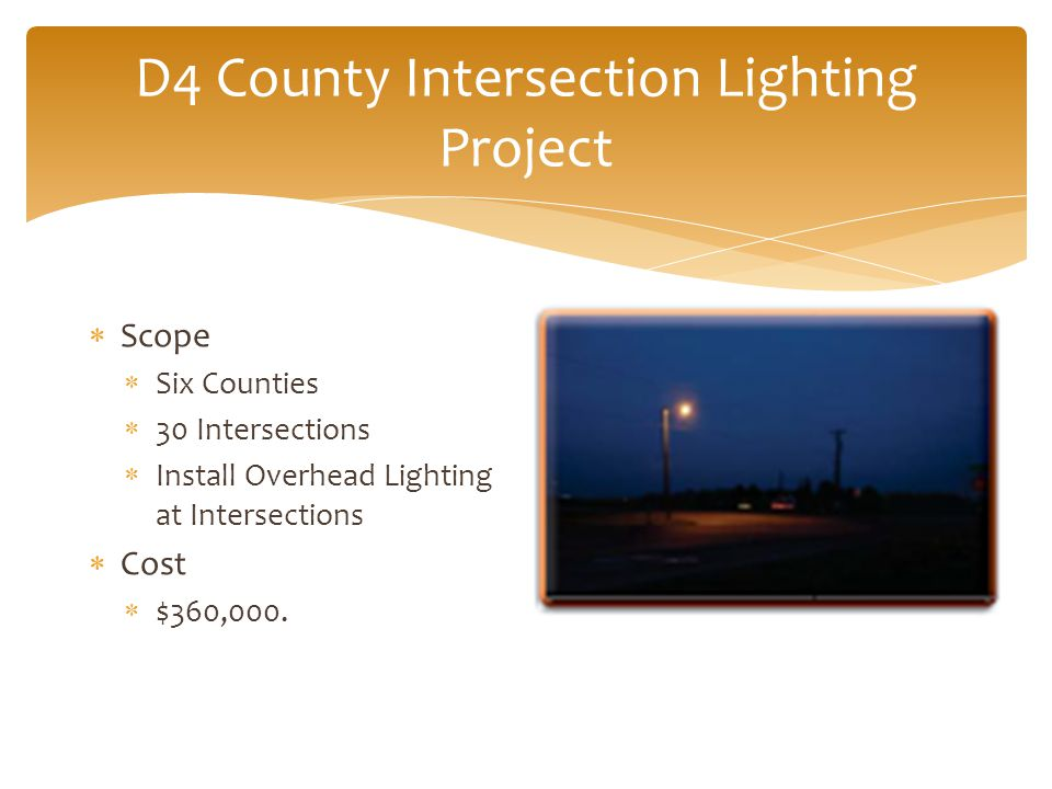 D4 County Intersection Lighting Project  Scope  Six Counties  30 Intersections  Install Overhead Lighting at Intersections  Cost  $360,000.