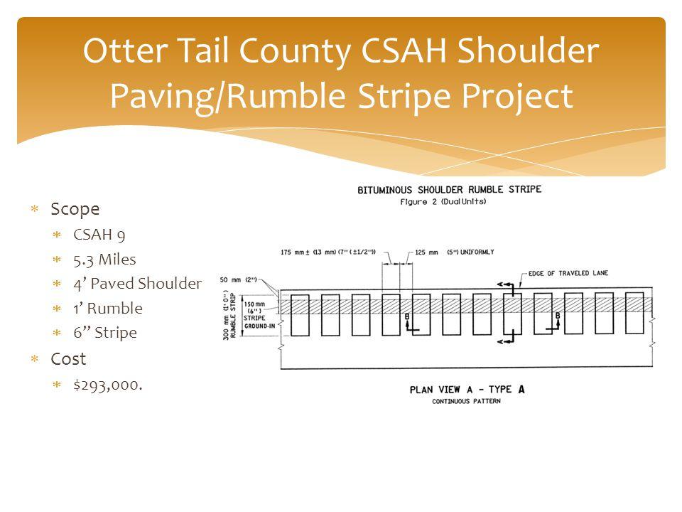 Otter Tail County CSAH Shoulder Paving/Rumble Stripe Project  Scope  CSAH 9  5.3 Miles  4' Paved Shoulder  1' Rumble  6 Stripe  Cost  $293,000.