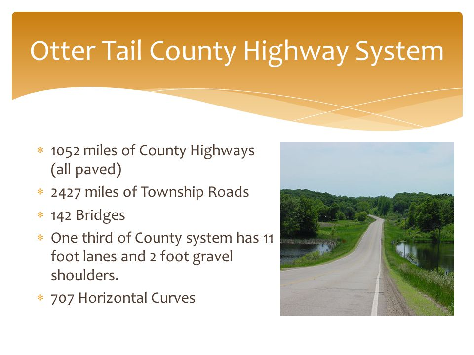  1052 miles of County Highways (all paved)  2427 miles of Township Roads  142 Bridges  One third of County system has 11 foot lanes and 2 foot gravel shoulders.
