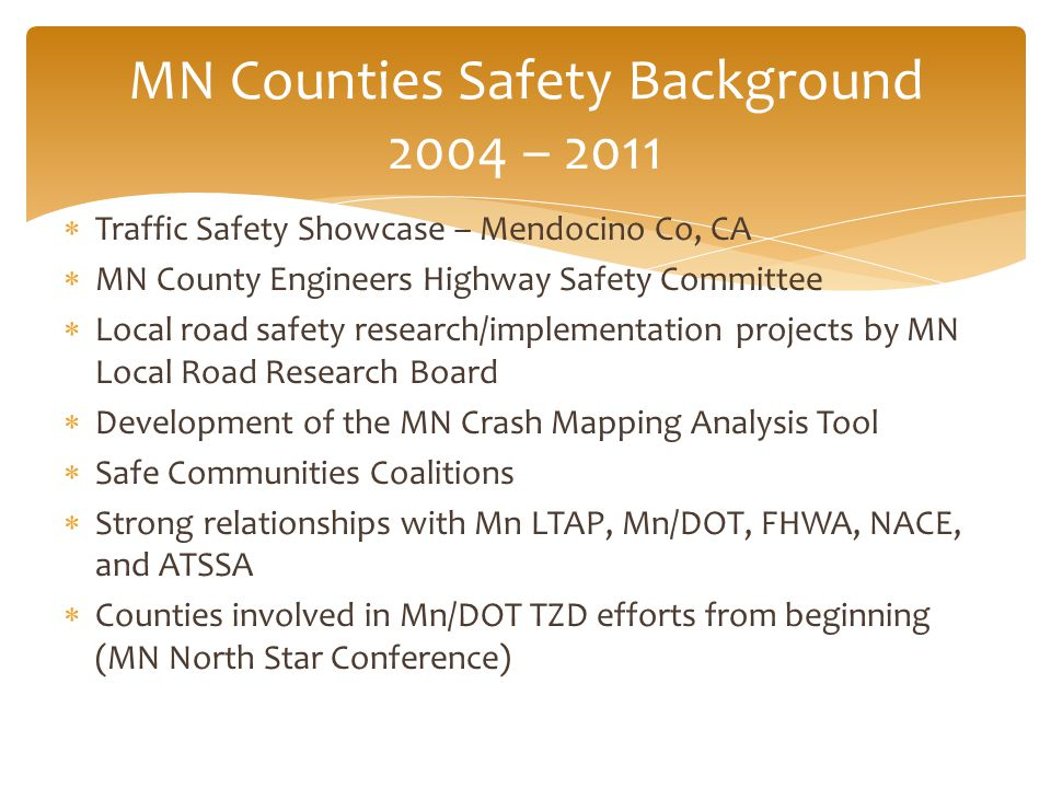  Traffic Safety Showcase – Mendocino Co, CA  MN County Engineers Highway Safety Committee  Local road safety research/implementation projects by MN Local Road Research Board  Development of the MN Crash Mapping Analysis Tool  Safe Communities Coalitions  Strong relationships with Mn LTAP, Mn/DOT, FHWA, NACE, and ATSSA  Counties involved in Mn/DOT TZD efforts from beginning (MN North Star Conference) MN Counties Safety Background 2004 – 2011