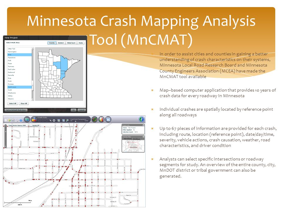 Minnesota Crash Mapping Analysis Tool (MnCMAT)  In order to assist cities and counties in gaining a better understanding of crash characteristics on their systems, Minnesota Local Road Research Board and Minnesota County Engineers Association (MCEA) have made the MnCMAT tool available  Map–based computer application that provides 10 years of crash data for every roadway in Minnesota  Individual crashes are spatially located by reference point along all roadways  Up to 67 pieces of information are provided for each crash, including route, location (reference point), date/day/time, severity, vehicle actions, crash causation, weather, road characteristics, and driver condition  Analysts can select specific intersections or roadway segments for study.