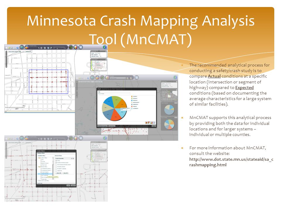 Minnesota Crash Mapping Analysis Tool (MnCMAT)  The recommended analytical process for conducting a safety/crash study is to compare Actual conditions at a specific location (intersection or segment of highway) compared to Expected conditions (based on documenting the average characteristics for a large system of similar facilities).