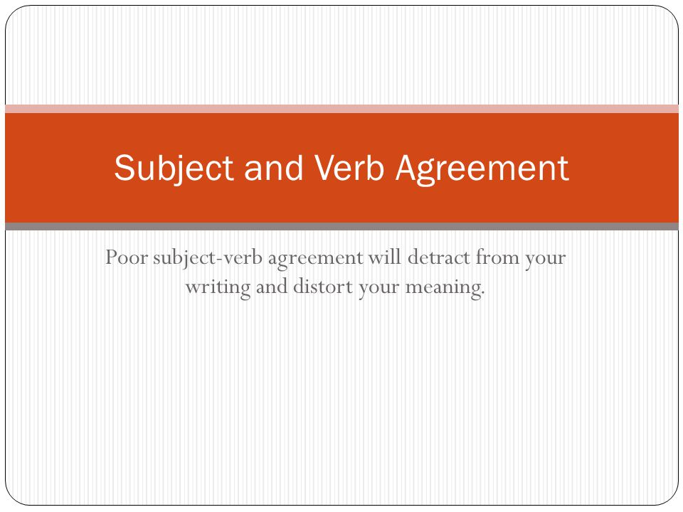 Poor subject-verb agreement will detract from your writing and distort your meaning.