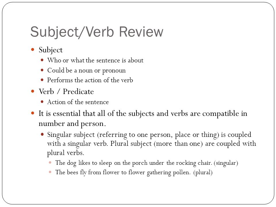 Subject/Verb Review Subject Who or what the sentence is about Could be a noun or pronoun Performs the action of the verb Verb / Predicate Action of the sentence It is essential that all of the subjects and verbs are compatible in number and person.
