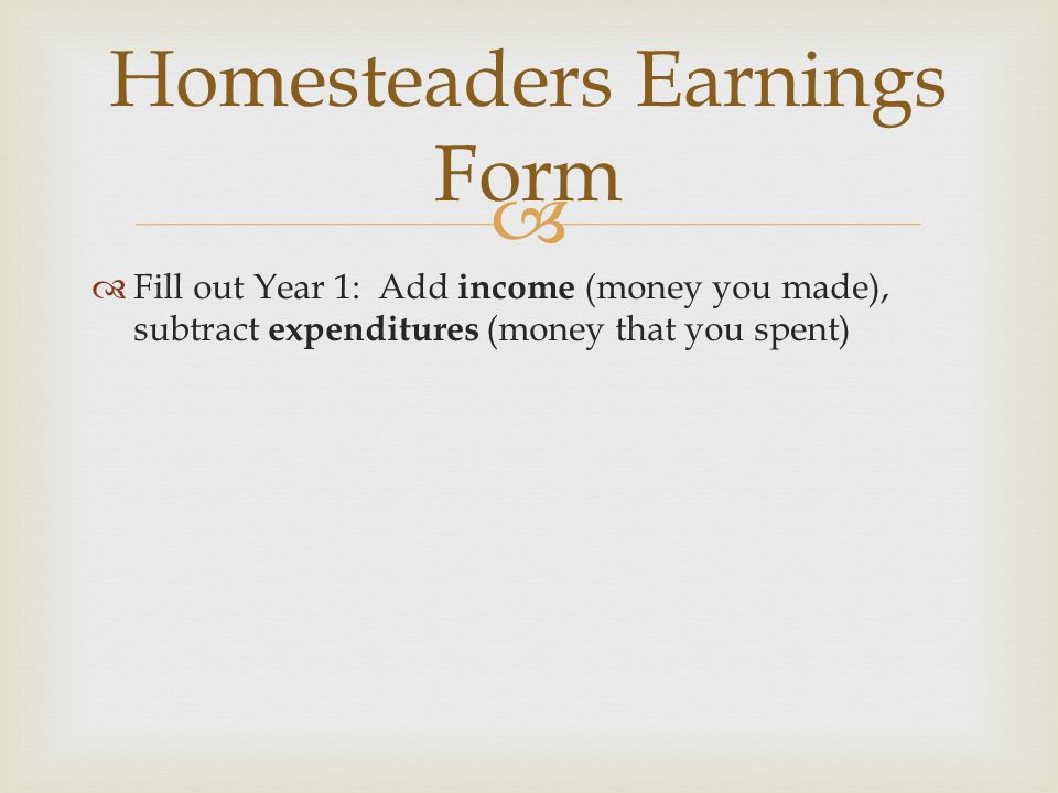   Fill out Year 1: Add income (money you made), subtract expenditures (money that you spent) Homesteaders Earnings Form