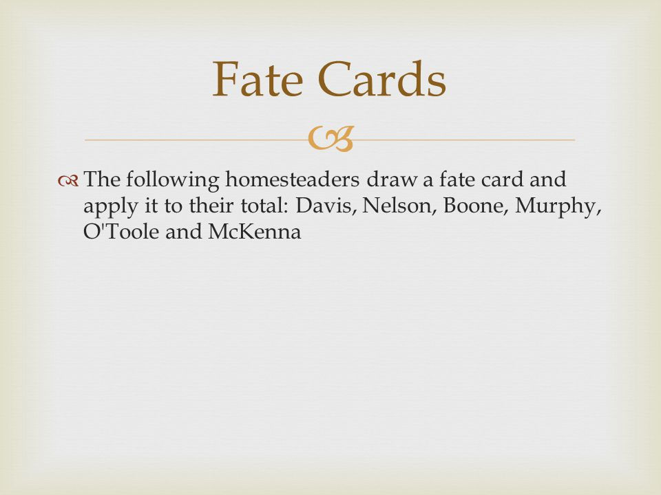   The following homesteaders draw a fate card and apply it to their total: Davis, Nelson, Boone, Murphy, O Toole and McKenna Fate Cards