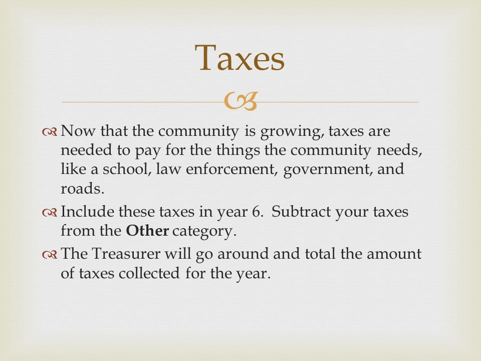   Now that the community is growing, taxes are needed to pay for the things the community needs, like a school, law enforcement, government, and roads.