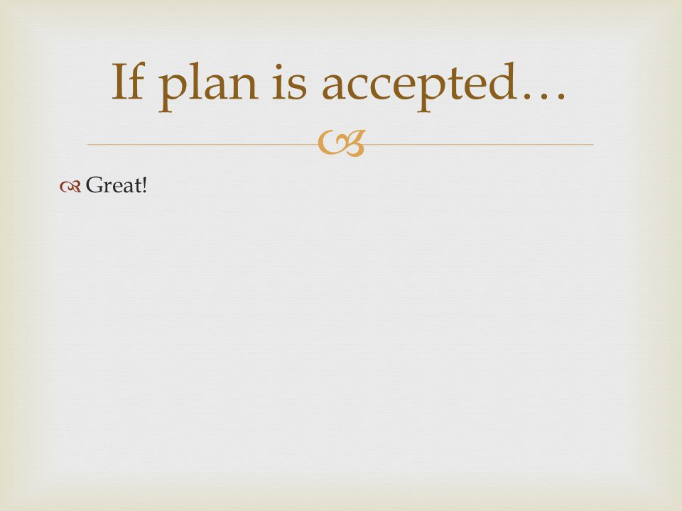   Great! If plan is accepted…