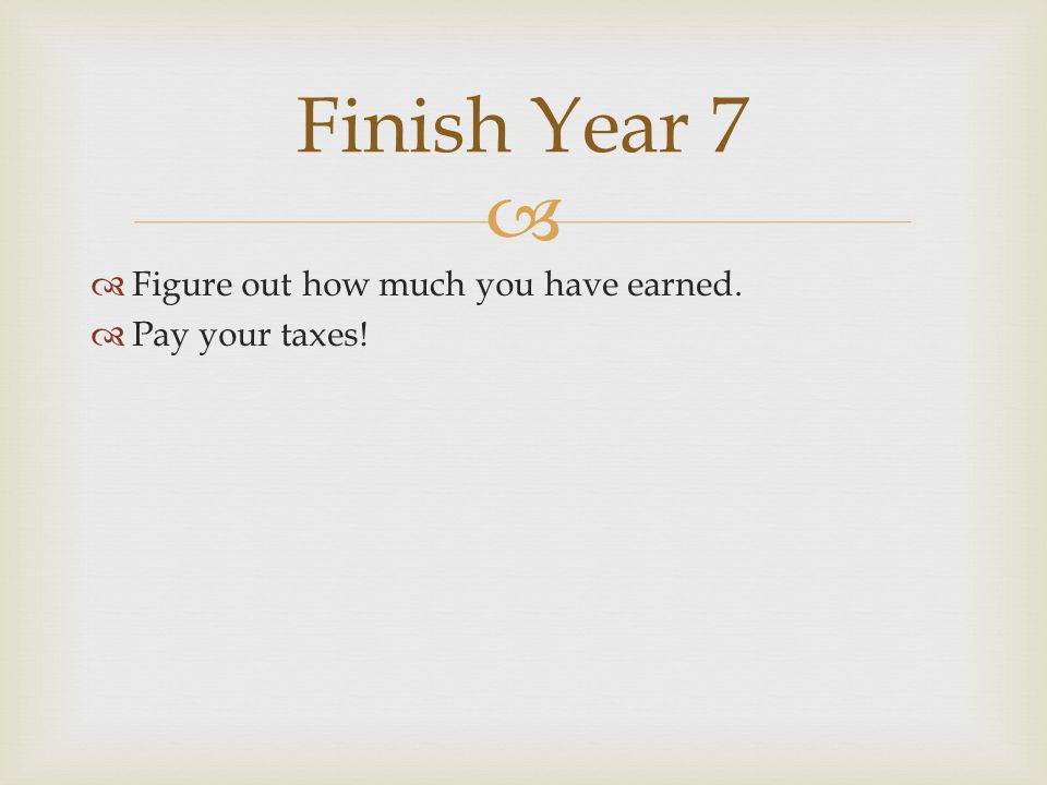   Figure out how much you have earned.  Pay your taxes! Finish Year 7