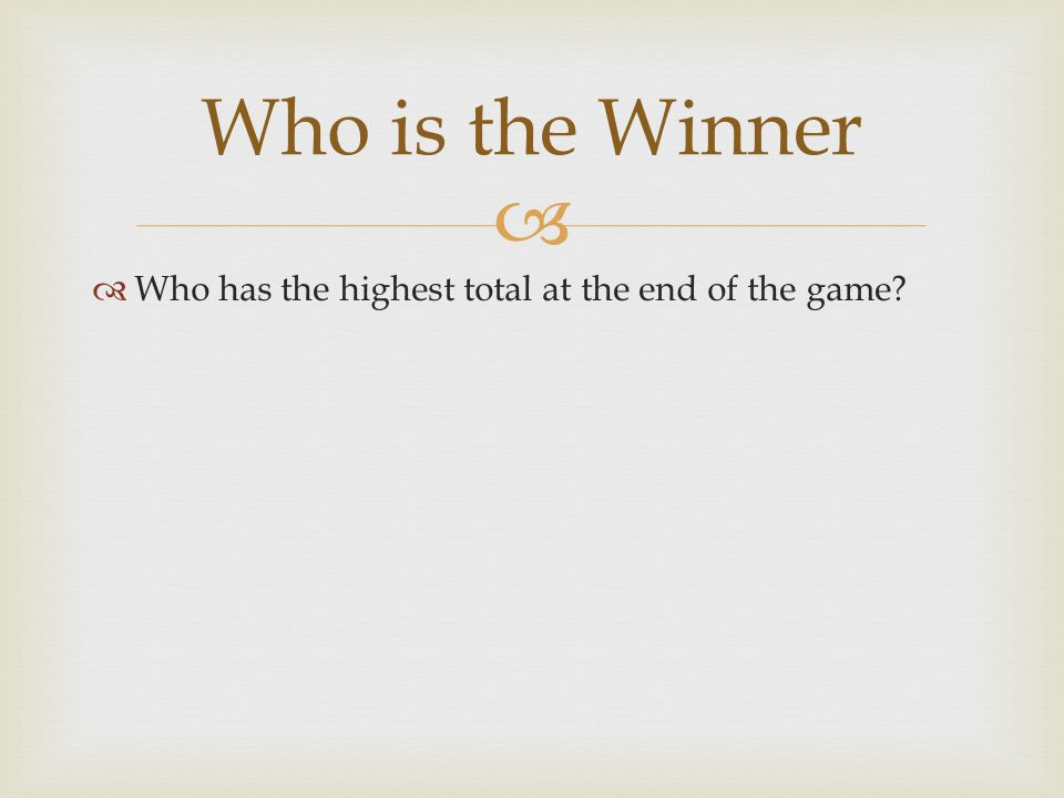   Who has the highest total at the end of the game Who is the Winner