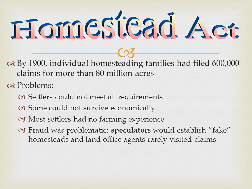   By 1900, individual homesteading families had filed 600,000 claims for more than 80 million acres  Problems:  Settlers could not meet all requirements  Some could not survive economically  Most settlers had no farming experience  Fraud was problematic: speculators would establish fake homesteads and land office agents rarely visited claims
