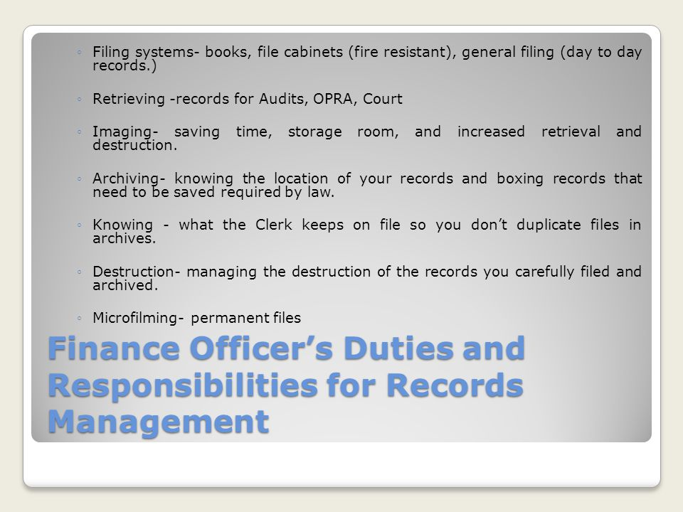 Finance Officer's Duties and Responsibilities for Records Management ◦Filing systems- books, file cabinets (fire resistant), general filing (day to day records.) ◦Retrieving -records for Audits, OPRA, Court ◦Imaging- saving time, storage room, and increased retrieval and destruction.