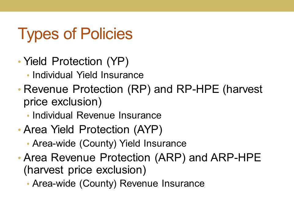 Types of Policies Yield Protection (YP) Individual Yield Insurance Revenue Protection (RP) and RP-HPE (harvest price exclusion) Individual Revenue Ins
