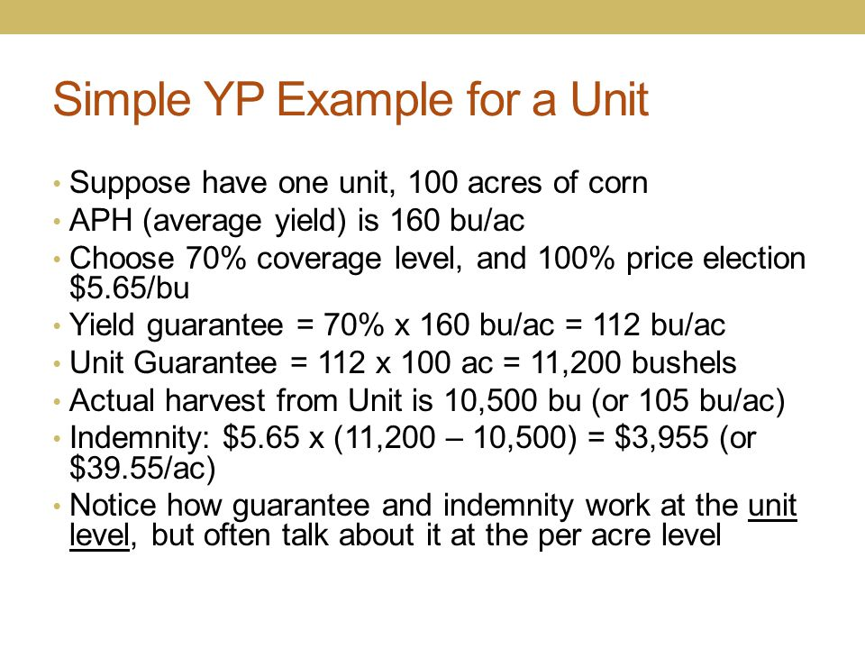 Simple YP Example for a Unit Suppose have one unit, 100 acres of corn APH (average yield) is 160 bu/ac Choose 70% coverage level, and 100% price elect