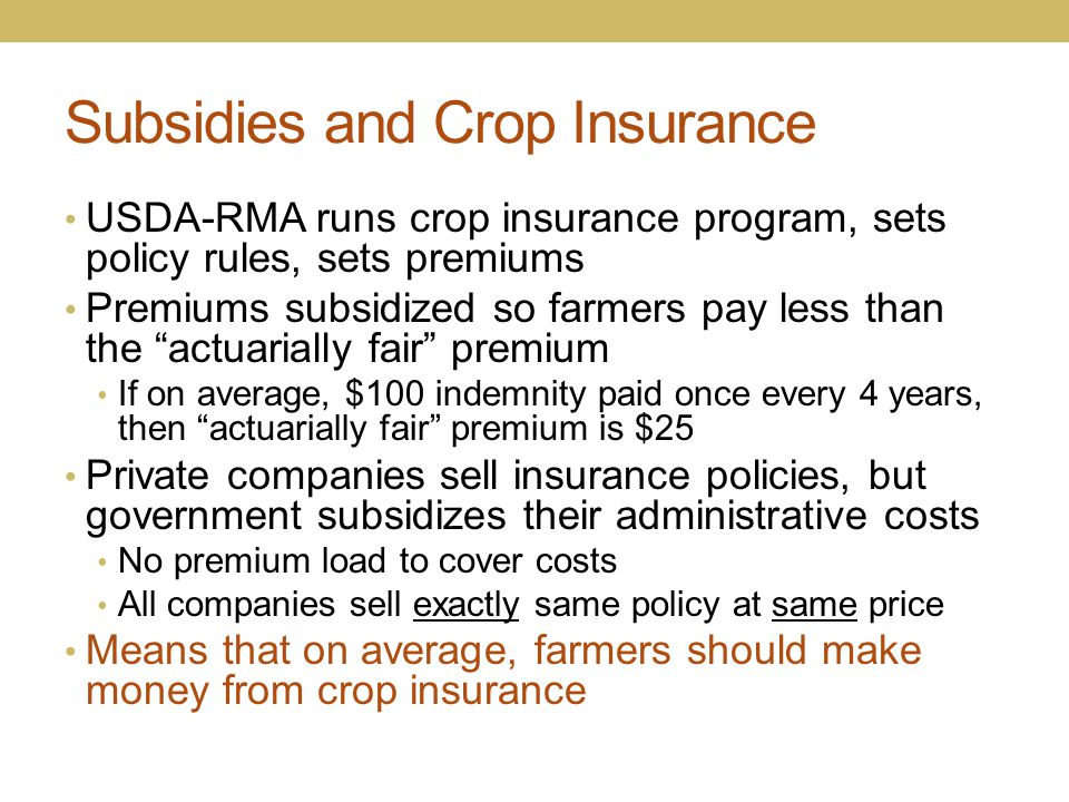 """Subsidies and Crop Insurance USDA-RMA runs crop insurance program, sets policy rules, sets premiums Premiums subsidized so farmers pay less than the """""""