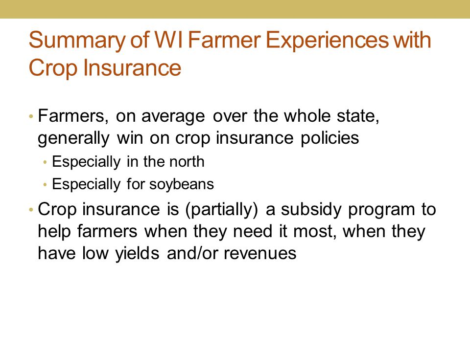 Summary of WI Farmer Experiences with Crop Insurance Farmers, on average over the whole state, generally win on crop insurance policies Especially in