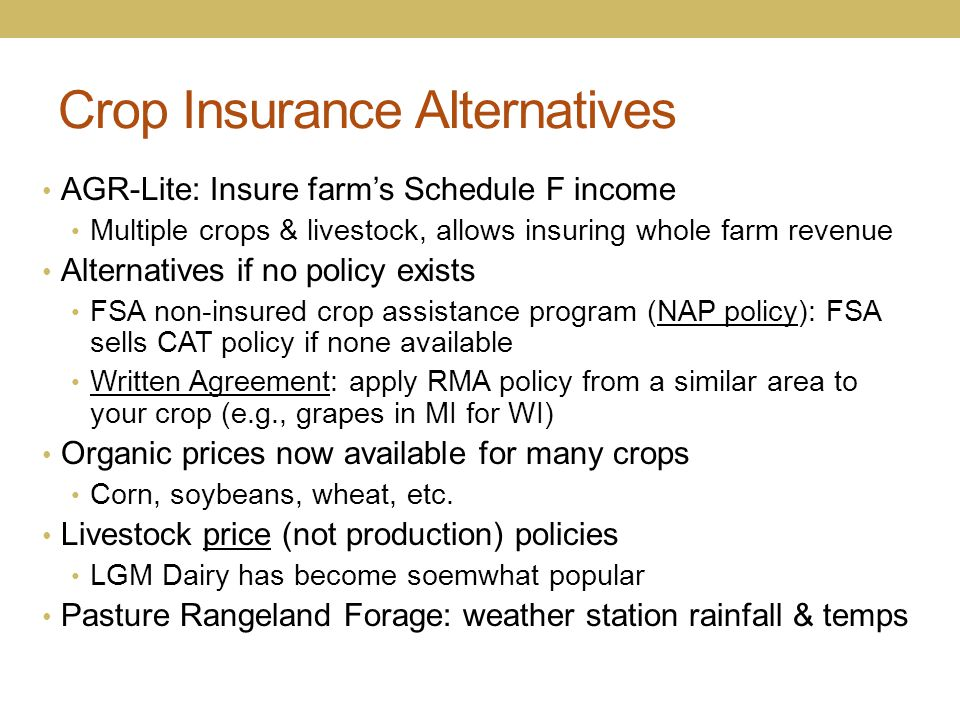 Crop Insurance Alternatives AGR-Lite: Insure farm's Schedule F income Multiple crops & livestock, allows insuring whole farm revenue Alternatives if n