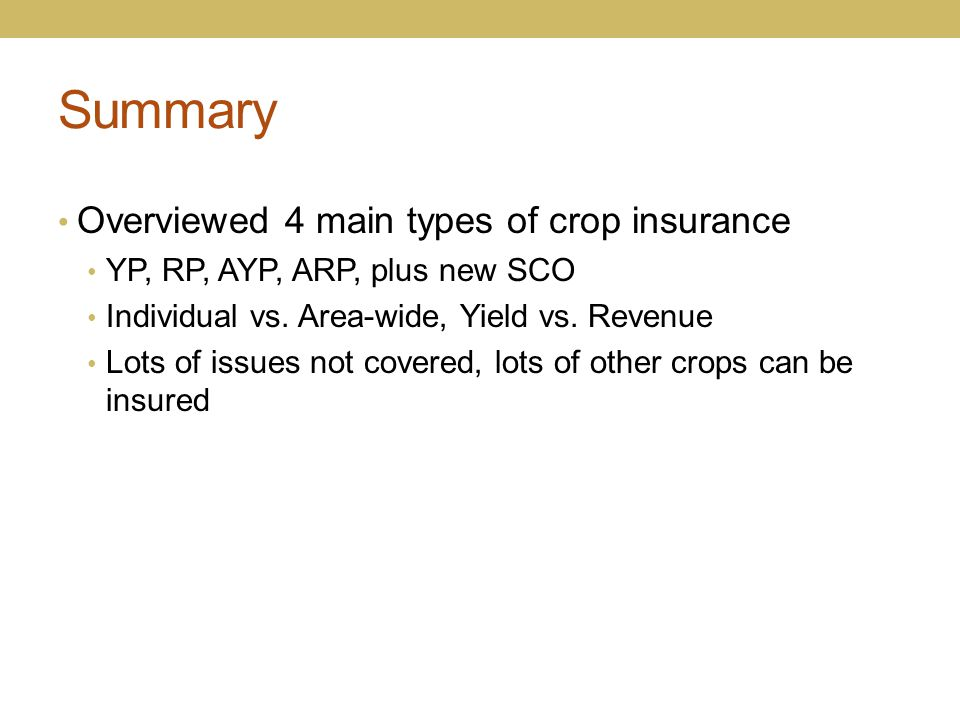Summary Overviewed 4 main types of crop insurance YP, RP, AYP, ARP, plus new SCO Individual vs. Area-wide, Yield vs. Revenue Lots of issues not covere