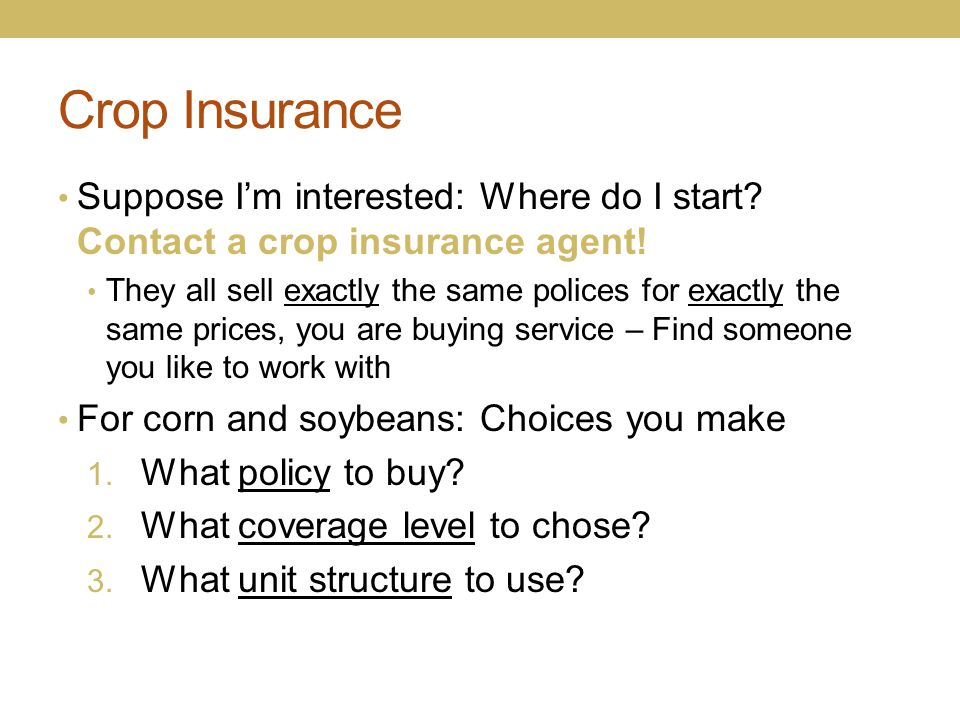 Crop Insurance Suppose I'm interested: Where do I start? Contact a crop insurance agent! They all sell exactly the same polices for exactly the same p