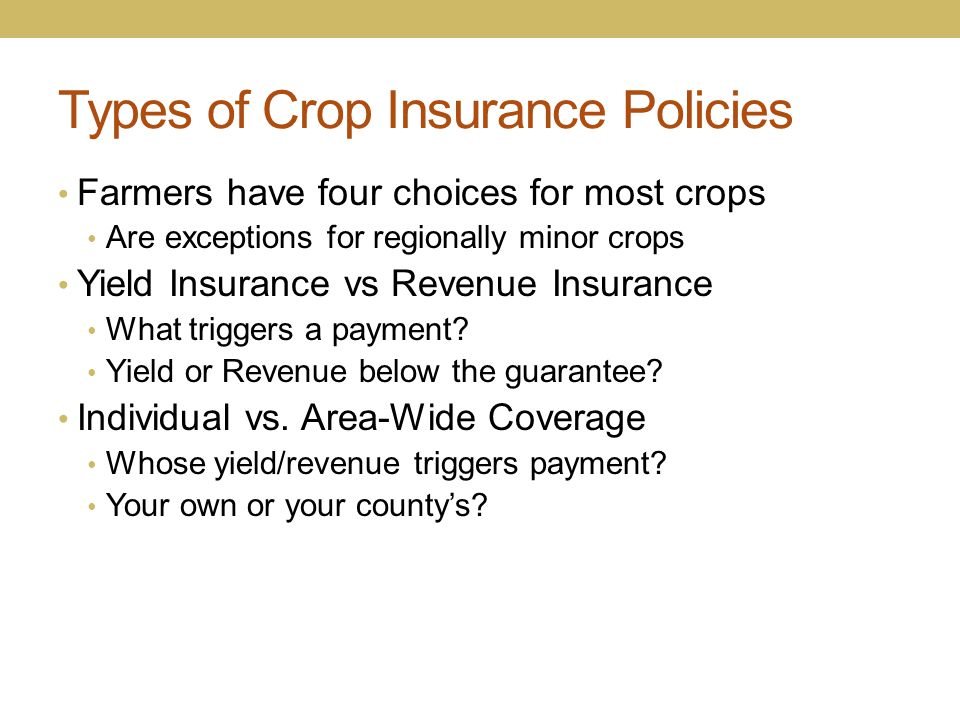 Types of Crop Insurance Policies Farmers have four choices for most crops Are exceptions for regionally minor crops Yield Insurance vs Revenue Insuran