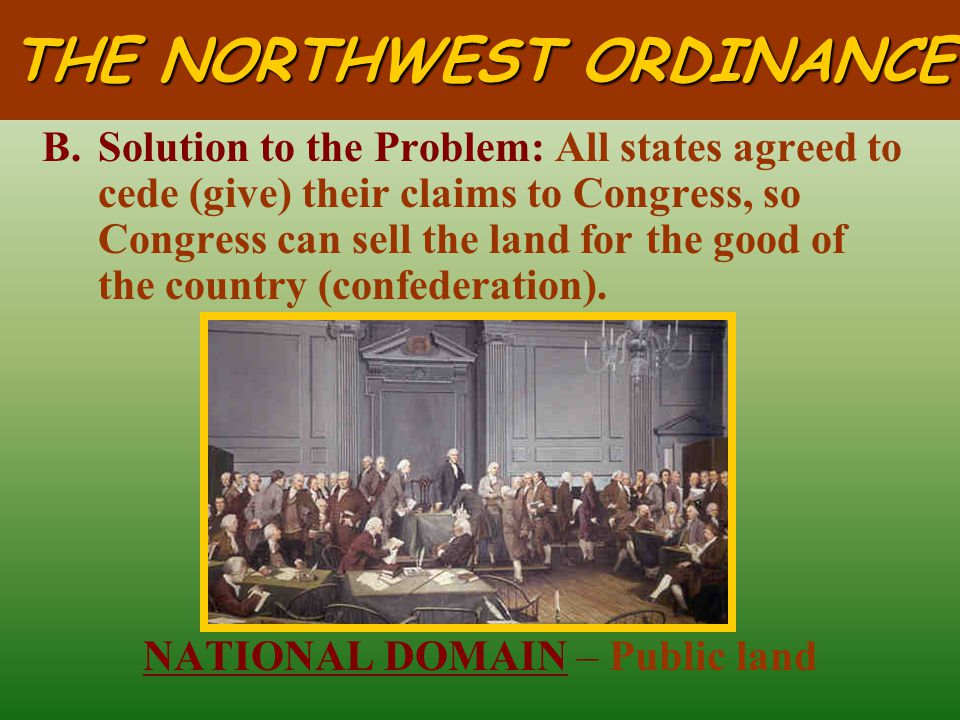 THE NORTHWEST ORDINANCE A.Problem: Many states made claims to the western lands (Northwest Territory).