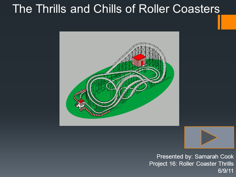 The Thrills and Chills of Roller Coasters Presented by: Samarah Cook Project 16: Roller Coaster Thrills 6/9/11