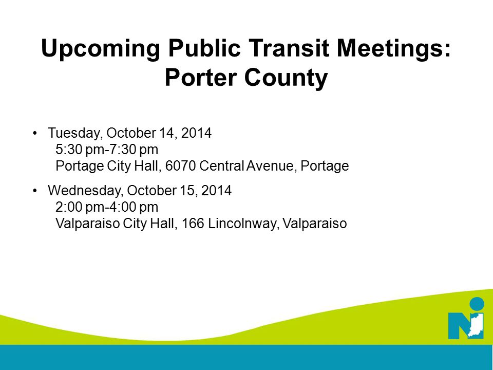 Upcoming Public Transit Meetings: Porter County Tuesday, October 14, 2014 5:30 pm-7:30 pm Portage City Hall, 6070 Central Avenue, Portage Wednesday, October 15, 2014 2:00 pm-4:00 pm Valparaiso City Hall, 166 Lincolnway, Valparaiso