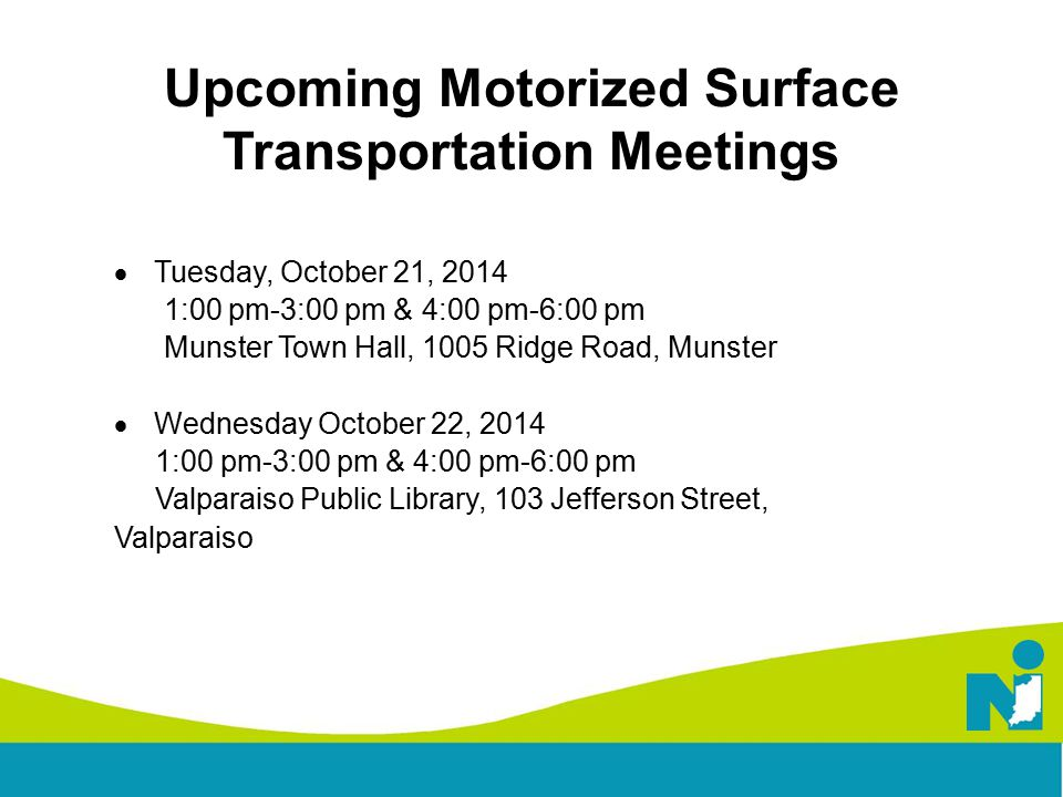 Upcoming Motorized Surface Transportation Meetings  Tuesday, October 21, 2014 1:00 pm-3:00 pm & 4:00 pm-6:00 pm Munster Town Hall, 1005 Ridge Road, Munster  Wednesday October 22, 2014 1:00 pm-3:00 pm & 4:00 pm-6:00 pm Valparaiso Public Library, 103 Jefferson Street, Valparaiso