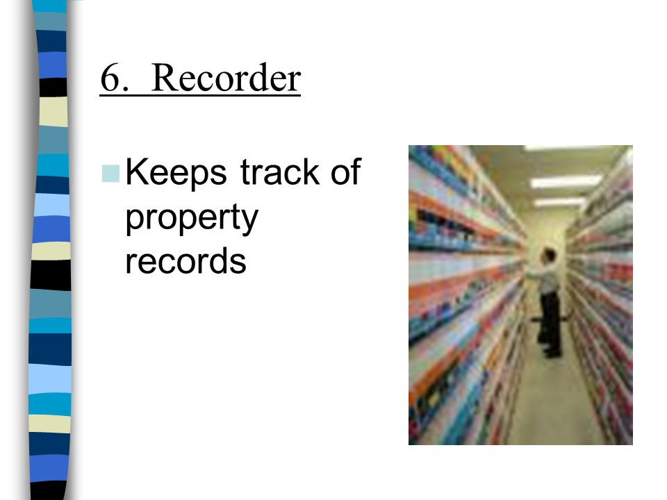 6. Recorder Keeps track of property records