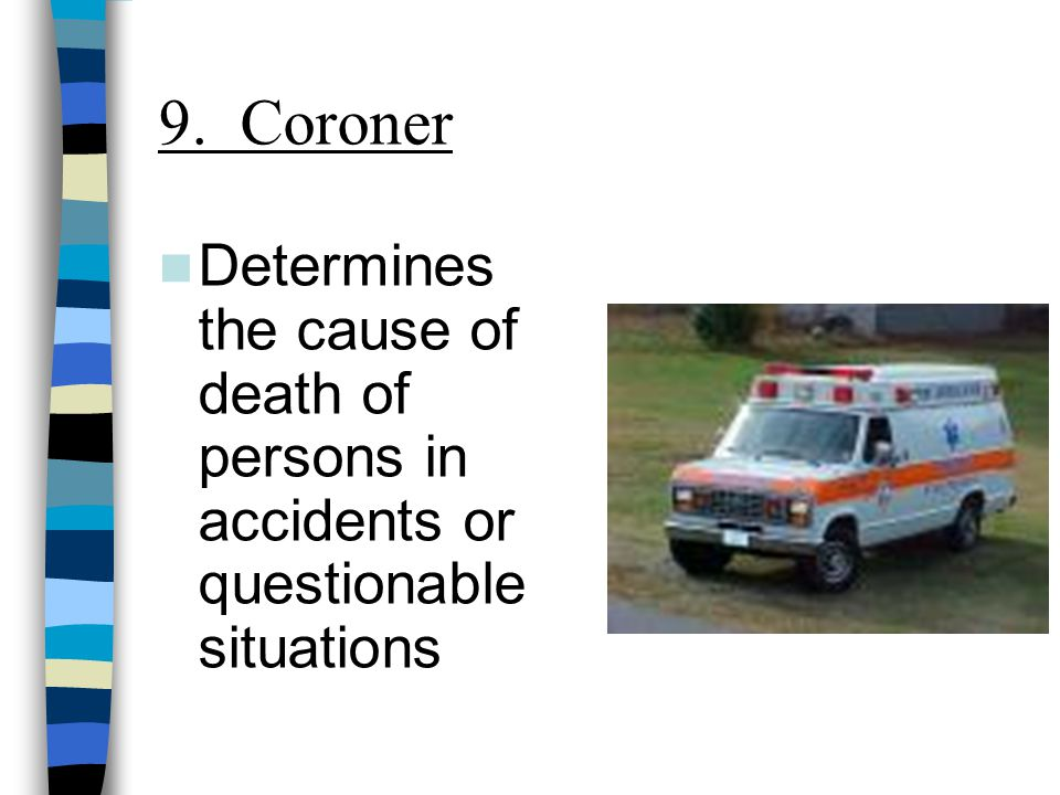 9. Coroner Determines the cause of death of persons in accidents or questionable situations