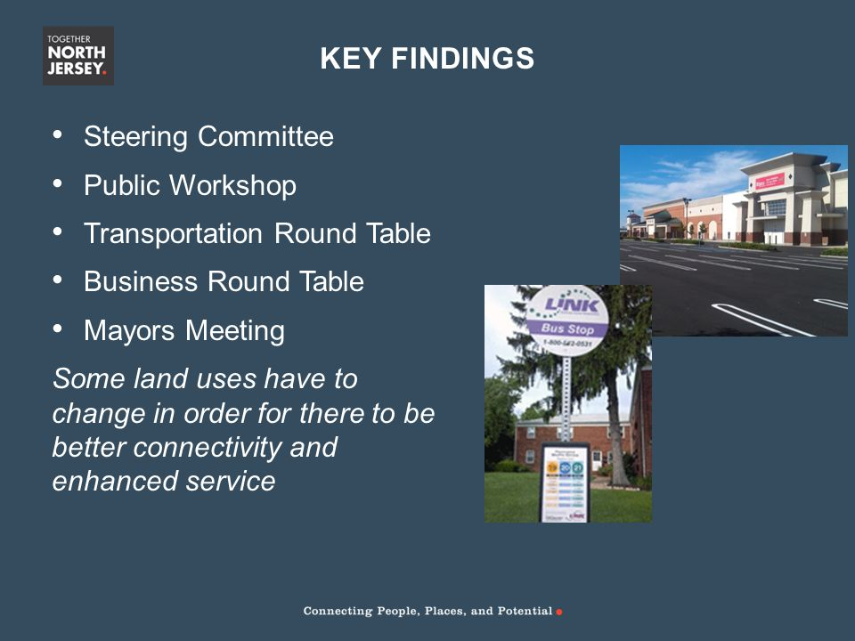 KEY FINDINGS Steering Committee Public Workshop Transportation Round Table Business Round Table Mayors Meeting Some land uses have to change in order for there to be better connectivity and enhanced service