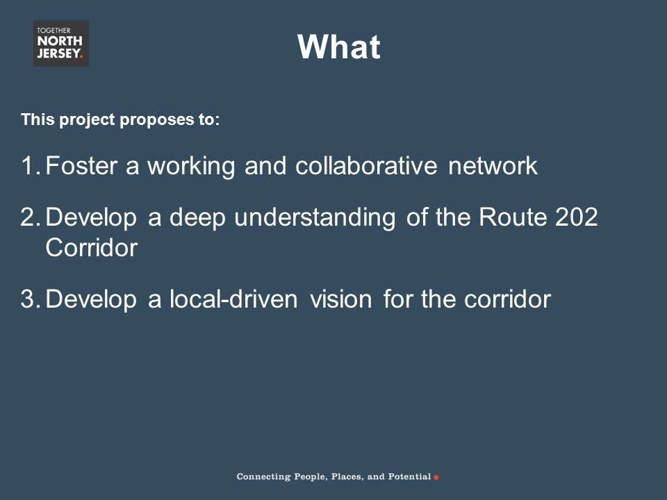 This project proposes to: 1.Foster a working and collaborative network 2.Develop a deep understanding of the Route 202 Corridor 3.Develop a local-driven vision for the corridor What