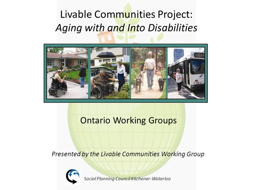 Livable Communities Project: Background Aging with disability was identified as a key issue at the 2008 Waterloo Community Action Forum – Focus on Inclusion Canadian Centre of Disability Studies invites Social Planning Council Kitchener Waterloo to take part in a pan-Canadian study to assess community livability for people aging with and into disabilities Phase 1: Research tools applied to the City of Waterloo (urban site) and the Township of Woolwich (rural site) January - March 2009