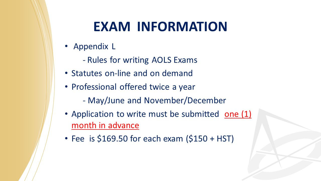 EXAM INFORMATION Appendix L -Rules for writing AOLS Exams Statutes on-line and on demand Professional offered twice a year - May/June and November/December Application to write must be submitted one (1) month in advance Fee is $169.50 for each exam ($150 + HST)