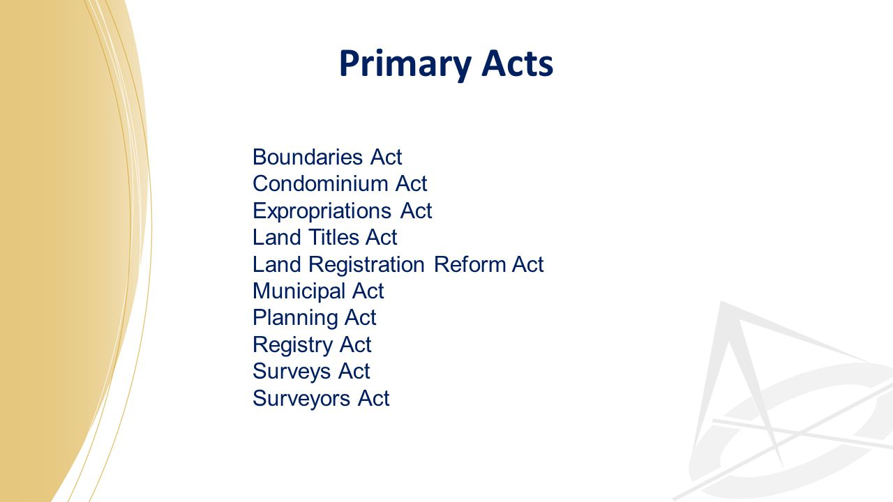 Boundaries Act Condominium Act Expropriations Act Land Titles Act Land Registration Reform Act Municipal Act Planning Act Registry Act Surveys Act Surveyors Act Primary Acts