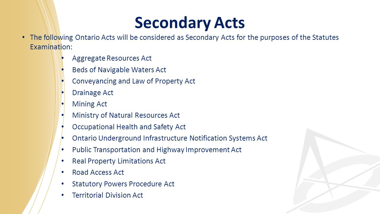 Secondary Acts The following Ontario Acts will be considered as Secondary Acts for the purposes of the Statutes Examination: Aggregate Resources Act Beds of Navigable Waters Act Conveyancing and Law of Property Act Drainage Act Mining Act Ministry of Natural Resources Act Occupational Health and Safety Act Ontario Underground Infrastructure Notification Systems Act Public Transportation and Highway Improvement Act Real Property Limitations Act Road Access Act Statutory Powers Procedure Act Territorial Division Act