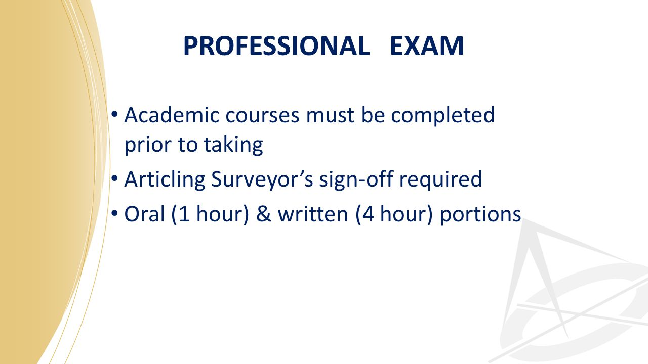 PROFESSIONAL EXAM Academic courses must be completed prior to taking Articling Surveyor's sign-off required Oral (1 hour) & written (4 hour) portions