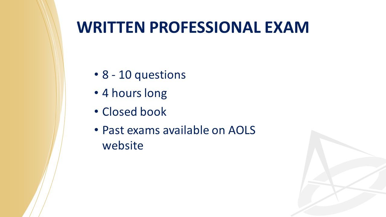 WRITTEN PROFESSIONAL EXAM 8 - 10 questions 4 hours long Closed book Past exams available on AOLS website
