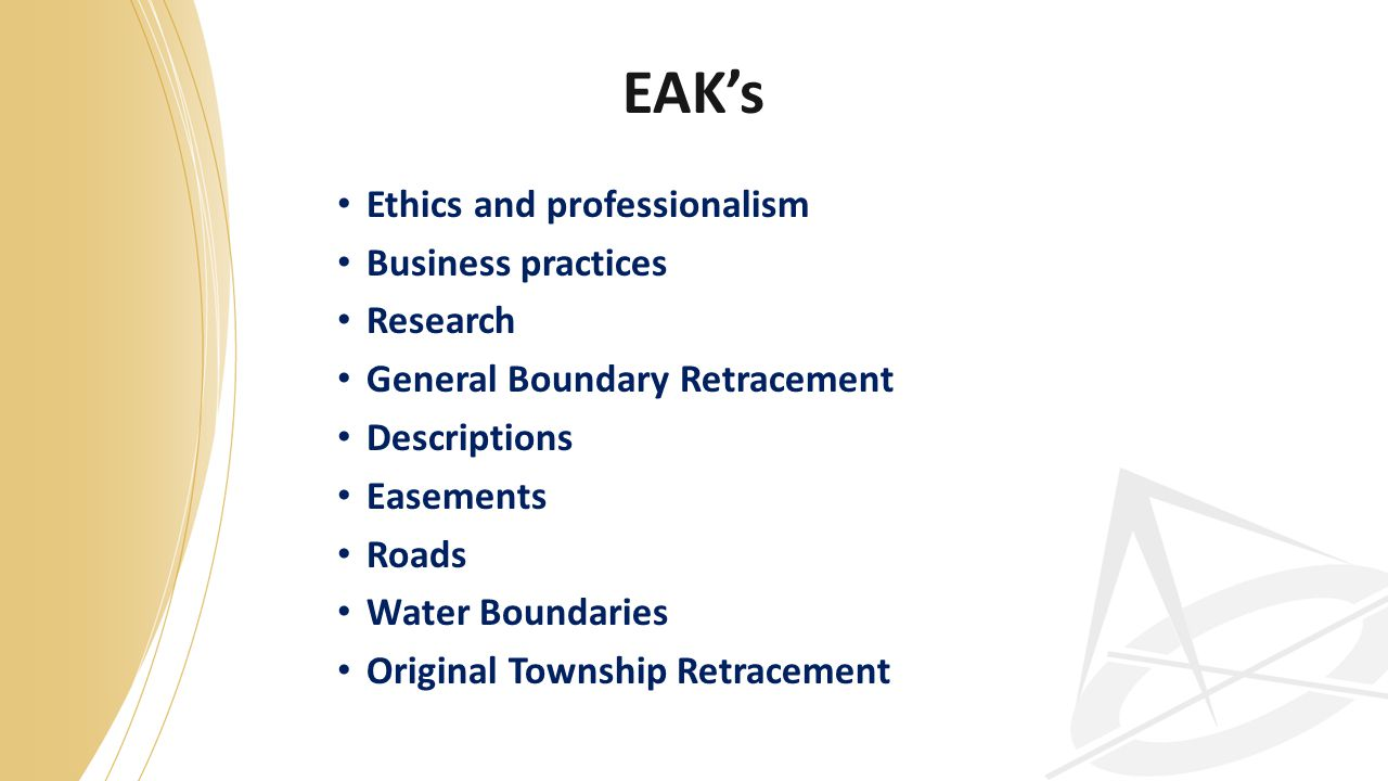 EAK's Ethics and professionalism Business practices Research General Boundary Retracement Descriptions Easements Roads Water Boundaries Original Township Retracement