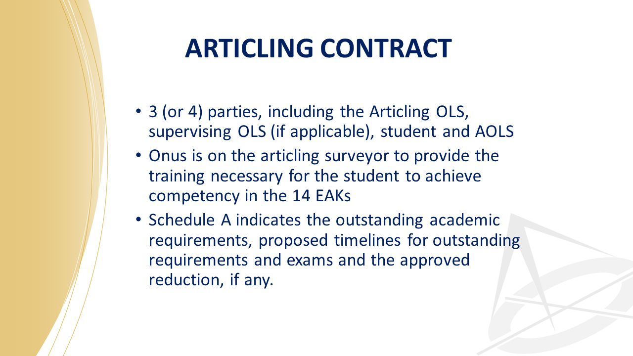 ARTICLING CONTRACT 3 (or 4) parties, including the Articling OLS, supervising OLS (if applicable), student and AOLS Onus is on the articling surveyor to provide the training necessary for the student to achieve competency in the 14 EAKs Schedule A indicates the outstanding academic requirements, proposed timelines for outstanding requirements and exams and the approved reduction, if any.