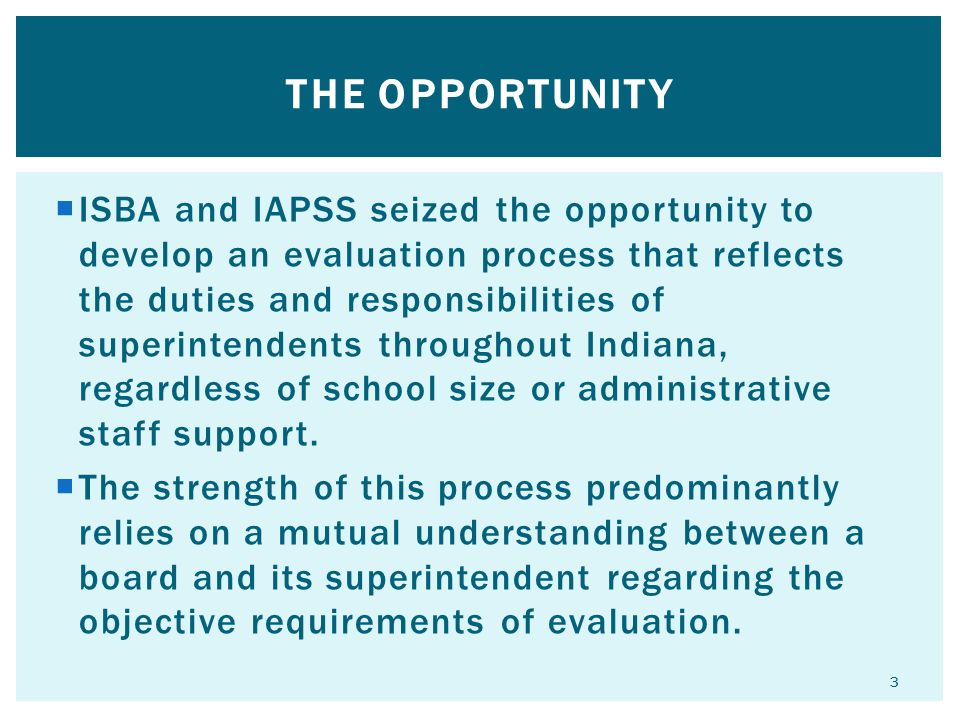  ISBA and IAPSS seized the opportunity to develop an evaluation process that reflects the duties and responsibilities of superintendents throughout Indiana, regardless of school size or administrative staff support.