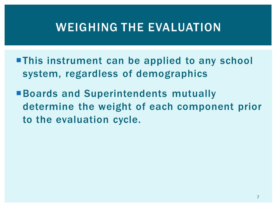  This instrument can be applied to any school system, regardless of demographics  Boards and Superintendents mutually determine the weight of each component prior to the evaluation cycle.