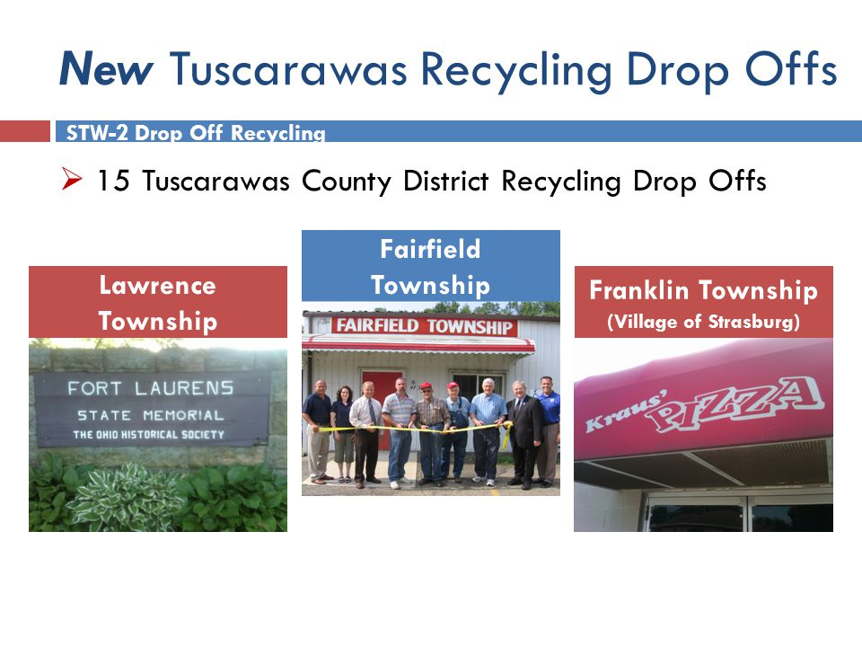 New Tuscarawas Recycling Drop Offs Lawrence Township Fairfield Township STW-2 Drop Off Recycling Franklin Township (Village of Strasburg)  15 Tuscarawas County District Recycling Drop Offs