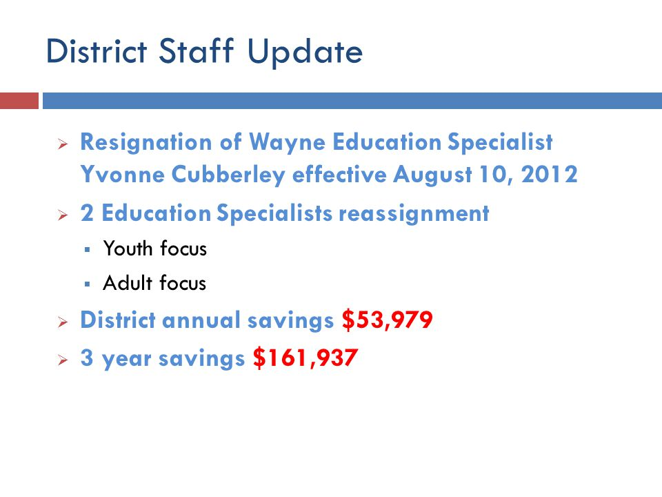 District Staff Update  Resignation of Wayne Education Specialist Yvonne Cubberley effective August 10, 2012  2 Education Specialists reassignment  Youth focus  Adult focus  District annual savings $53,979  3 year savings $161,937