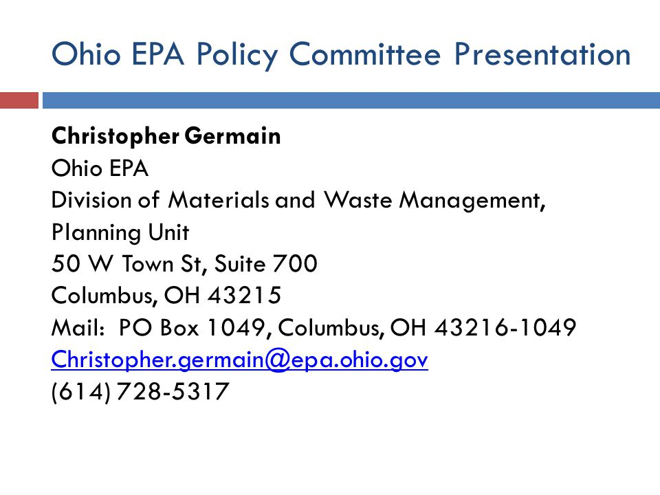 Ohio EPA Policy Committee Presentation Christopher Germain Ohio EPA Division of Materials and Waste Management, Planning Unit 50 W Town St, Suite 700 Columbus, OH 43215 Mail: PO Box 1049, Columbus, OH 43216-1049 Christopher.germain@epa.ohio.gov (614) 728-5317