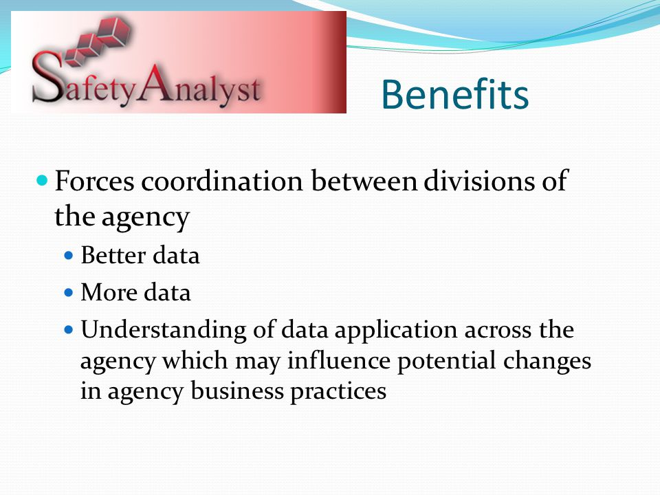 Forces coordination between divisions of the agency Better data More data Understanding of data application across the agency which may influence potential changes in agency business practices Benefits