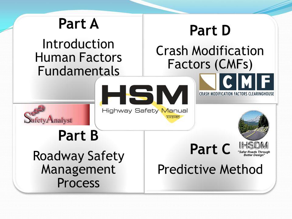 Part A Introduction Human Factors Fundamentals Part D Crash Modification Factors (CMFs) Part B Roadway Safety Management Process Part C Predictive Method
