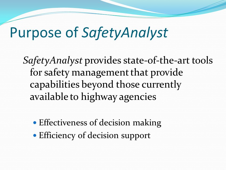 Purpose of SafetyAnalyst SafetyAnalyst provides state-of-the-art tools for safety management that provide capabilities beyond those currently available to highway agencies Effectiveness of decision making Efficiency of decision support